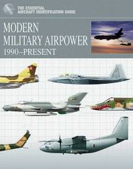 The Essential Aircraft Identification Guide: Modern Military Airpower 1990-Present