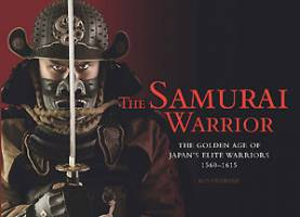 The Samurai Warrior The Golden Age of Japans Elite Warriors 1560�1615