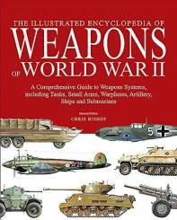 The Illustrated Encyclopedia of Weapons of World War II - The Comprehensive Guide to over 1500 Weapons Systems, including Tanks, Small Arms, Warplanes, Artillery, Ships and Submarines
