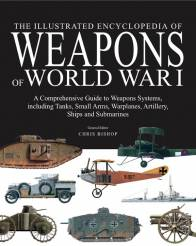 The Illustrated Encyclopedia of Weapons of World War I, The Comprehensive Guide to Weapons Systems, including Tanks, Small Arms, Warplanes, Artillery, Ships and Submarines