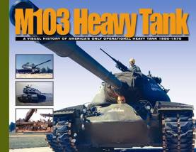 M103 Heavy Tank: A Visual History of Americas Only Operational Heavy Tank 1950-70