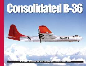 Consolidated B36: A Visual History of the Convair B36 Peacemaker