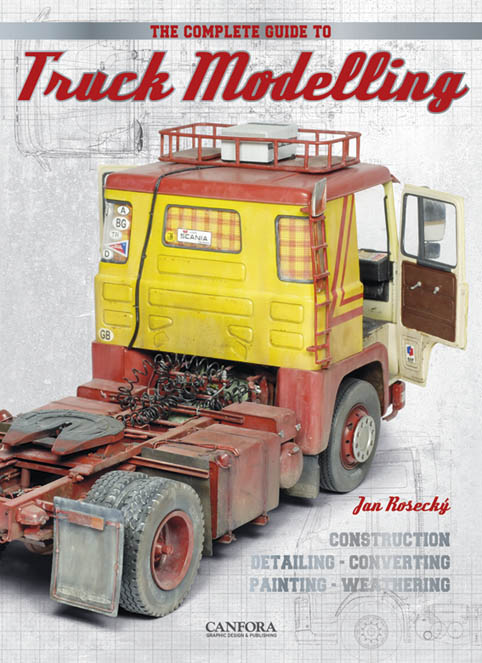 The Complete Guide To Truck Modelling: Construction, Detailing, Converting, Painting, Weathering