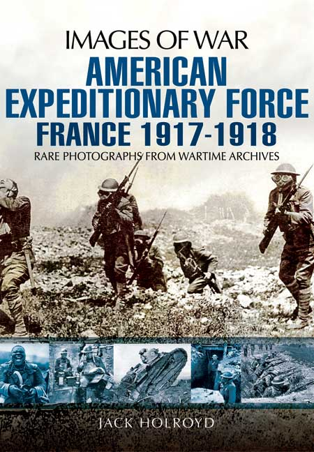 Images of War WWI: American Expeditionary Force France 1917-1918